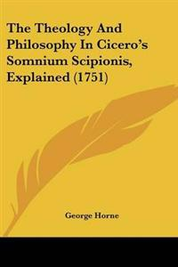 The Theology and Philosophy in Cicero's Somnium Scipionis, Explained