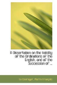 A Dissertation on the Validity of the Ordinations of the English, and of the Succession of ...
