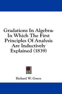 Gradations In Algebra: In Which The First Principles Of Analysis Are Inductively Explained (1839)