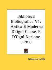 Biblioteca Bibliografica V1: Antica E Moderna D'Ogni Classe, E D'Ogni Nazione (1782)
