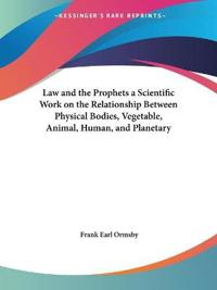 Law and the Prophets a Scientific Work on the Relationship Between Physical Bodies, Vegetable, Animal, Human, and Planetary 1893