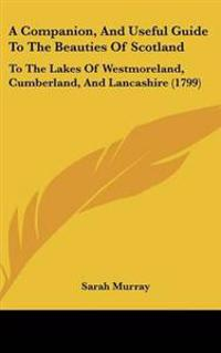 A Companion, and Useful Guide to the Beauties of Scotland