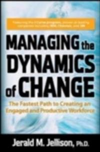 Managing the Dynamics of Change: The Fastest Path to Creating an Engaged and Productive Workplace
