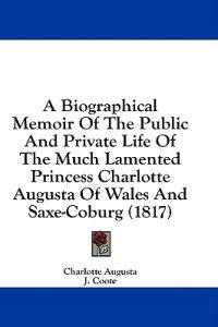 A Biographical Memoir Of The Public And Private Life Of The Much Lamented Princess Charlotte Augusta Of Wales And Saxe-Coburg (1817)
