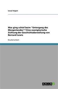 """Was Ging Schief Beim """"untergang Des Morgenlandes""""? Eine Exemplarische Sichtung Der Geschichtsdarstellung Von Bernard Lewis"""
