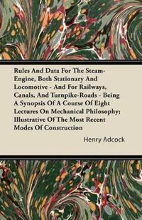 Rules and Data for the Steam-Engine, Both Stationary and Locomotive - And for Railways, Canals, and Turnpike-Roads - Being a Synopsis of a Course of E