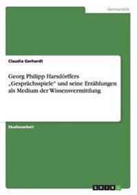 """Georg Philipp Harsdorffers Gesprachsspiele"""" Und Seine Erzahlungen ALS Medium Der Wissensvermittlung"""
