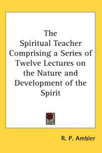 The Spiritual Teacher Comprising a Series of Twelve Lectures on the Nature And Development of the Spirit