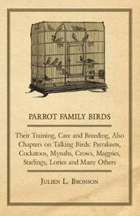 Parrot Family Birds - Their Training, Care and Breeding, Also Chapters on Talking Birds: Parrakeets, Cockatoos, Mynahs, Crows, Magpies, Starlings, Lor