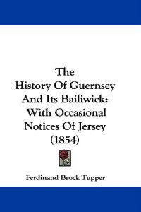 The History Of Guernsey And Its Bailiwick: With Occasional Notices Of Jersey (1854)