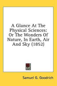 A Glance At The Physical Sciences: Or The Wonders Of Nature, In Earth, Air And Sky (1852)