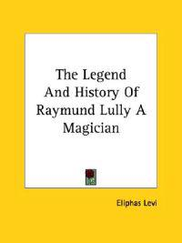 The Legend and History of Raymund Lully, a Magician