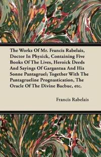 The Works of Mr. Francis Rabelais, Doctor in Physick, Containing Five Books of the Lives, Heroick Deeds and Sayings of Gargantua and His Sonne Pantagr