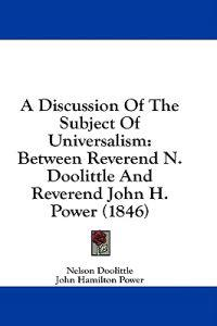 A Discussion Of The Subject Of Universalism: Between Reverend N. Doolittle And Reverend John H. Power (1846)