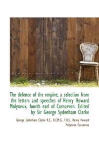 The Defence of the Empire; A Selection from the Letters and Speeches of Henry Howard Molyneux, Fourt