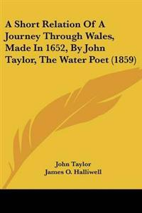 A Short Relation of a Journey Through Wales, Made in 1652, by John Taylor, the Water Poet