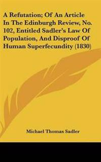 A Refutation; of an Article in the Edinburgh Review, No. 102, Entitled Sadler's Law of Population, and Disproof of Human Superfecundity