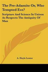 The Pre-adamite, or Who Tempted Eve?: Scripture and Science in Unison As Respects the Antiquity of Man