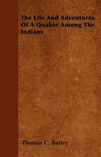 The Life And Adventures Of A Quaker Among The Indians
