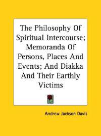 The Philosophy of Spiritual Intercourse; Memoranda of Persons, Places and Events; and Diakka and Their Earthly Victims