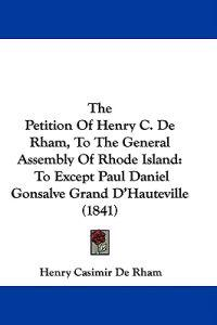 The Petition Of Henry C. De Rham, To The General Assembly Of Rhode Island: To Except Paul Daniel Gonsalve Grand D'Hauteville (1841)