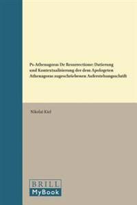 PS-Athenagoras de Resurrectione: Datierung Und Kontextualisierung Der Dem Apologeten Athenagoras Zugeschriebenen Auferstehungsschrift
