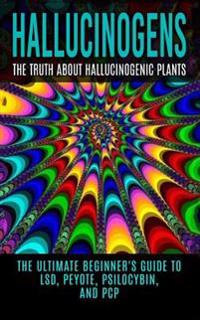 Hallucinogens: The Truth about Hallucinogenic Plants: The Ultimate Beginner's Guide to LSD, Peyote, Psilocybin, and PCP