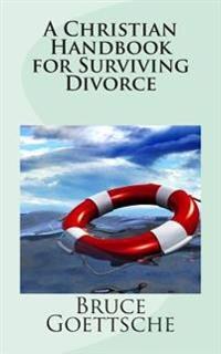 A Christian Handbook for Surviving Divorce: When You Would Rather Still Be Married