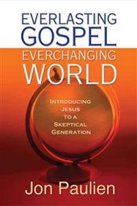 Everlasting Gospel, Ever-Changing World: Introducing Jesus to a Skeptical Generation