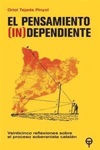 El Pensamiento (In)Dependiente: Veinticinco Reflexiones Sobre El Proceso Soberanista Catalan