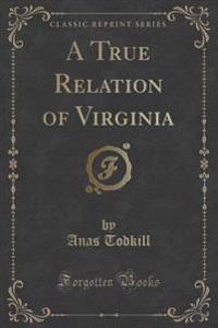 A True Relation of Virginia (Classic Reprint)