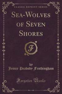 Sea-Wolves of Seven Shores (Classic Reprint)