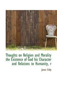 Thoughts on Religion and Morality the Existence of God His Character and Relations to Humanity, R