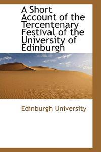 A Short Account of the Tercentenary Festival of the University of Edinburgh