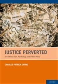 Justice Perverted: Sex Offense Law, Psychology, and Public Policy