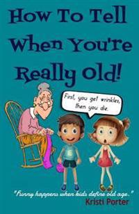 How to Tell When You're Really Old!: Funny Happens When Kids Define Old Age