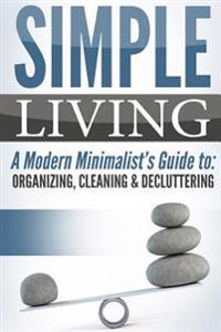Simple Living: A Modern Minimalist's Guide To: Organizing, Cleaning & Decluttering