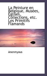La Peinture En Belgique, Mus Es, Glises, Collections, Etc. Les Primitifs Flamands