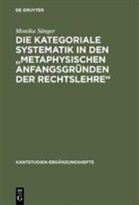 """Die Kategoriale Systematik in Den """"metaphysischen Anfangsgr�nden Der Rechtslehre"""""""