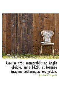 Avreliae Vrbis Memorabilis AB Anglis Obsidio, Anno 1428,: Et Ioannae Viraginis Lotharingiae Res Gest