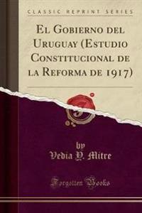 El Gobierno del Uruguay (Estudio Constitucional de la Reforma de 1917) (Classic Reprint)