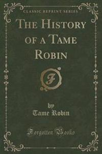 The History of a Tame Robin (Classic Reprint)
