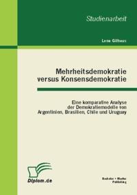 Mehrheitsdemokratie versus Konsensdemokratie: Eine komparative Analyse der Demokratiemodelle von Argentinien, Brasilien, Chile und Uruguay