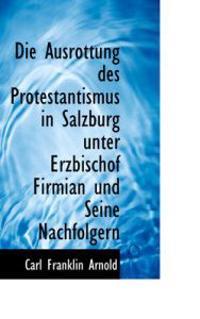 Die Ausrottung Des Protestantismus in Salzburg Unter Erzbischof Firmian Und Seine Nachfolgern