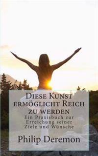 Diese Kunst Ermoglicht Reich Zu Werden: Ein Praxisbuch Zur Erreichung Seiner Ziele Und Wunsche
