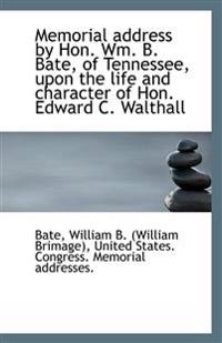 Memorial Address by Hon. Wm. B. Bate, of Tennessee, Upon the Life and Character of Hon. Edward C. Wa