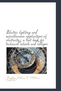 Electric Lighting and Miscellaneous Applications of Electricity; A Text Book for Technical Schools a