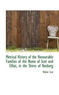 Metrical History of the Honourable Families of the Name of Scot and Elliot, in the Shires of Roxborg