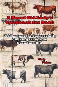 A Rural Old Lady's Cookbook for Beef: 150 Recipes for Successfully Cooking Like Your Grandma Did