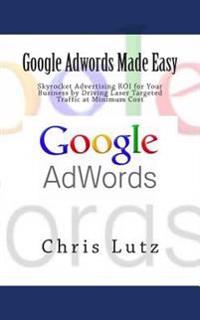 Google Adwords Made Easy: Skyrocket Advertising Roi for Your Business by Driving Laser Targeted Traffic at Minimum Cost